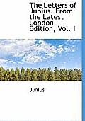The Letters of Junius. from the Latest London Edition, Vol. I