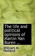 The Life and Political Opinions of Martin Van Buren ..