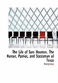 The Life of Sam Houston. the Hunter, Patriot, and Statesman of Texas