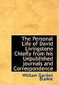 The Personal Life of David Livingstone Chiefly from His Unpublished Journals and Correspondence