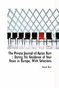 The Private Journal of Aaron Burr: During His Residence of Four Years in Europe, with Selections