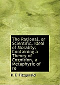 The Rational, or Scientific, Ideal of Morality; Containing a Theory of Cognition, a Metaphysic of Re