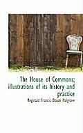 The House of Commons; Illustrations of Its History and Practice