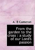 From the Garden to the Cross: A Study of Our Lord's Passion