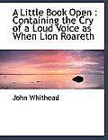A Little Book Open: Containing the Cry of a Loud Voice as When Lion Roareth