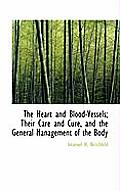 The Heart and Blood-Vessels; Their Care and Cure, and the General Management of the Body