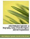John Addington Symonds: A Biography, Comp. from His Papers and Correspondence