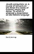 Jewish Antiquities: Or, a Course of Lectures on the Three First Books of Godwin's Moses and Aaron. T