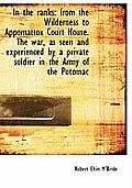 In the Ranks: From the Wilderness to Appomattox Court House. the War, as Seen and Experienced by A P