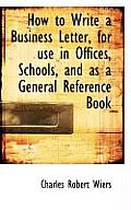 How to Write a Business Letter, for Use in Offices, Schools, and as a General Reference Book