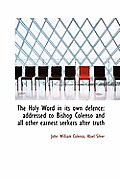 The Holy Word in Its Own Defence: Addressed to Bishop Colenso and All Other Earnest Seekers After Tr