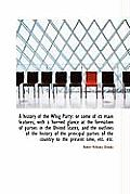 A History of the Whig Party: Or Some of Its Main Features; With a Hurried Glance at the Formation of