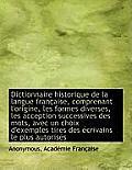 Dictionnaire Historique de La Langue Fran Aise, Comprenant L'Origine, Les Formes Diverses, Les Accep
