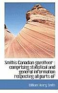 Smith's Canadian Gazetteer: Comprising Statistical and General Information Respecting All Parts of