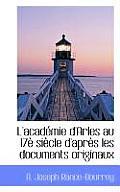 L'Acad Mie D'Arles Au 17 Si Cle D'Apr?'s Les Documents Originaux
