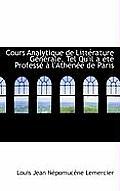 Cours Analytique de Litt Rature G N Rale, Tel Qu'il A T Profess L'Ath N E de Paris