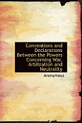 Conventions and Declarations Between the Powers Concerning War, Arbitration and Neutrality