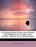 A Commentary Upon the Gospel According to S. Luke, by S. Cyrill, Patriach of Alexandria