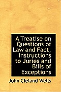 A Treatise on Questions of Law and Fact, Instructions to Juries and Bills of Exceptions