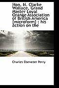 Hon. N. Clarke Wallace, Grand Master Loyal Orange Association of British America [Microform]: His a
