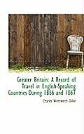 Greater Britain: A Record of Travel in English-Speaking Countries During 1866 and 1867