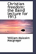 Christian Freedom; The Baird Lecture for 1913