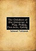 The Children of the Universe; A Play, PROLOG, Five Acts, Epilog