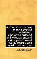 A Treatise on the Law of the Domestic Relations: Embracing Husband and Wife, Parent and Child, Guar