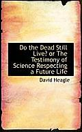Do the Dead Still Live? or the Testimony of Science Respecting a Future Life
