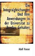 Die Integralgleichungen Und Ihre Anwendungen in Der Universitat Zu Breslau Gehalten