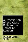 A Description of the Close Rolls in the Tower of London