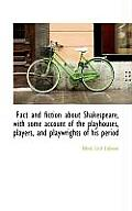Fact and Fiction about Shakespeare, with Some Account of the Playhouses, Players, and Playwrights of