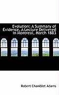 Evolution: A Summary of Evidence. a Lecture Delivered in Montreal, March 1883