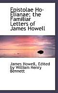 Epistolae Ho-Elianae; The Familiar Letters of James Howell
