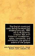 The English Municipal Code: Being the Municipal Corporations ACT, 1882 (45 & 46 Victoria, Chapter 50