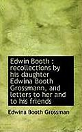 Edwin Booth: Recollections by His Daughter Edwina Booth Grossmann, and Letters to Her and to His Fr