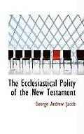 The Ecclesiastical Polity of the New Testament