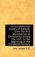 An Ecclesiastical History of Ireland, from the First Introduction of Christianity Among the Irish, T