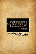 Dunbar: Being a Selection from the Poems of an Old Makar
