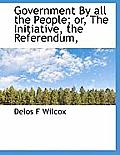 Government by All the People; Or, the Initiative, the Referendum,