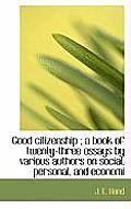 Good Citizenship; A Book of Twenty-Three Essays by Various Authors on Social, Personal, and Economi