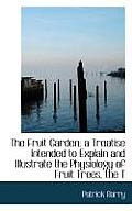 The Fruit Garden; A Treatise Intended to Explain and Illustrate the Physiology of Fruit Trees, the T