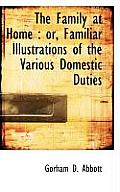 The Family at Home: Or, Familiar Illustrations of the Various Domestic Duties
