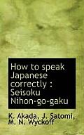 How to Speak Japanese Correctly: Seisoku Nihon-Go-Gaku