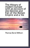 The History of Modern Europe with an Account of the Decline and Fall of the Roman Empire and a Vie