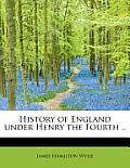 History of England Under Henry the Fourth ..