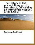 The History of the Ancient Borough of Pontefract, Containing an Interesting Account of Its Castle