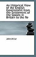 An Historical View of the English Government from the Settlement of the Saxons in Britain to the Re