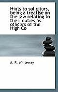 Hints to Solicitors, Being a Treatise on the Law Relating to Their Duties as Officers of the High Co
