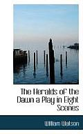 The Heralds of the Dawn a Play in Eight Scenes